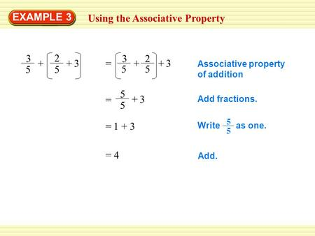EXAMPLE 3 Using the Associative Property 3 5 + 2 5 3+ = 3 5 + 2 5 +3 5 5 +3 = Associative property of addition Add fractions. Write as one. 5 5 Add. 4=