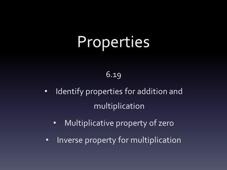 Properties 6.19 Identify properties for addition and multiplication Multiplicative property of zero Inverse property for multiplication.