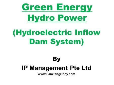 Green Energy Hydro Power (Hydroelectric Inflow Dam System) By IP Management Pte Ltd www.LamTengChoy.com.