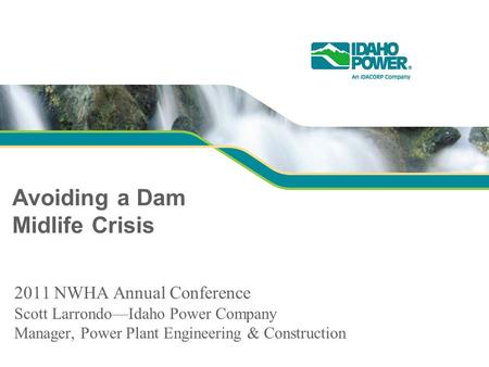 Avoiding a Dam Midlife Crisis 2011 NWHA Annual Conference Scott Larrondo—Idaho Power Company Manager, Power Plant Engineering & Construction.