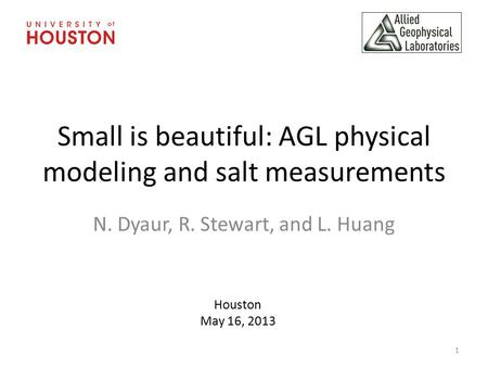Small is beautiful: AGL physical modeling and salt measurements N. Dyaur, R. Stewart, and L. Huang Houston May 16, 2013 1.