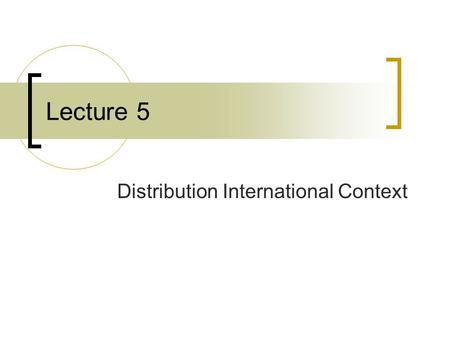 Lecture 5 Distribution International Context. The challenges The distribution channel decision is fundamental as it affects all aspects of the international.