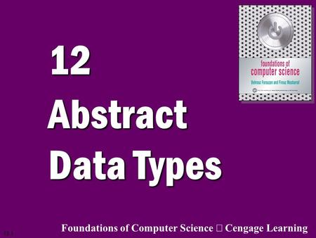 12 Abstract Data Types Foundations of Computer Science ã Cengage Learning.