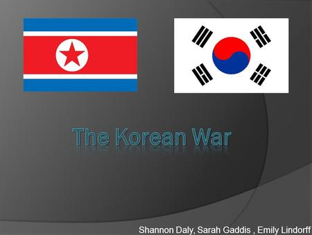 Shannon Daly, Sarah Gaddis, Emily Lindorff. Origins And CAUSES OF WAR  - Stalin was afraid that the south would attack the north  -North Korean leadership.