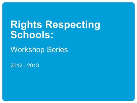 Rights Respecting Schools: Workshop Series 2012 - 2013.