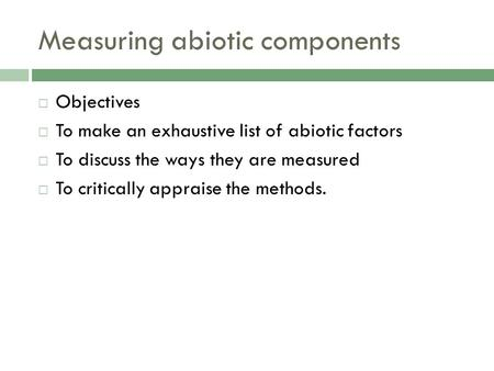 Measuring abiotic components  Objectives  To make an exhaustive list of abiotic factors  To discuss the ways they are measured  To critically appraise.