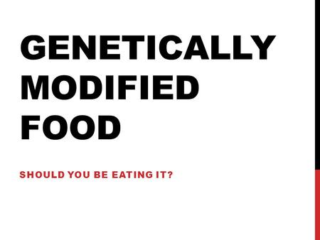 GENETICALLY MODIFIED FOOD SHOULD YOU BE EATING IT?