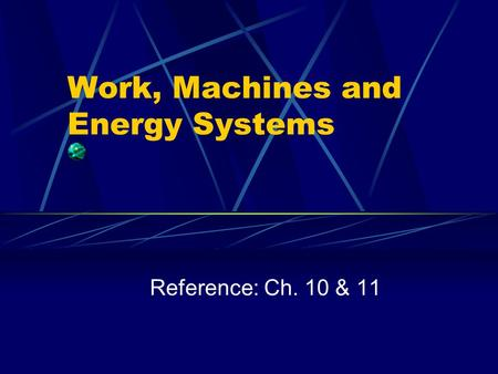 Work, Machines and Energy Systems Reference: Ch. 10 & 11.