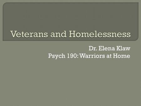 Dr. Elena Klaw Psych 190: Warriors at Home.  Risk factors for homelessness in vets  Rates of homelessness  Addressing risk factors.