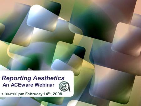 Reporting Aesthetics An ACEware Webinar 1:00-2:00 pm February 14 th, 2008.