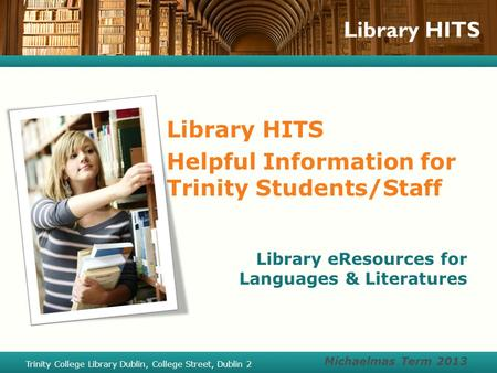 Library HITS Helpful Information for Trinity Students/Staff Library eResources for Languages & Literatures Michaelmas Term 2013 Trinity College Library.