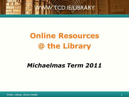 Online the Library Michaelmas Term 2011 Trinity College Library Dublin 1 1.