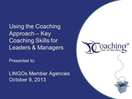 Title Sub Title Author, Date Using the Coaching Approach – Key Coaching Skills for Leaders & Managers Presented to: LINGOs Member Agencies October 9, 2013.