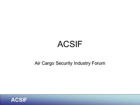 ACSIF Air Cargo Security Industry Forum. ACSIF Member Organisations.