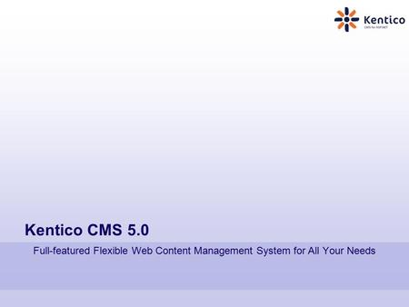 Kentico CMS 5.0 Full-featured Flexible Web Content Management System for All Your Needs.