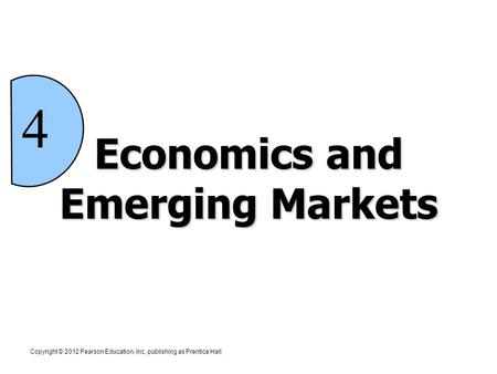 Economics and Emerging Markets Copyright © 2012 Pearson Education, Inc. publishing as Prentice Hall 4.