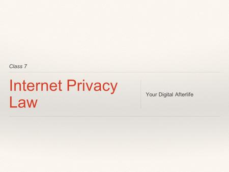 Class 7 Internet Privacy Law Your Digital Afterlife.