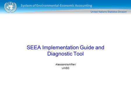 System of Environmental-Economic Accounting SEEA Implementation Guide and Diagnostic Tool Alessandra Alfieri UNSD.