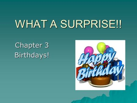 WHAT A SURPRISE!! Chapter 3 Birthdays!. Happy Birthday to you!  On birthdays, we give presents.  Birthday decorations include: balloons, ribbons, banners.