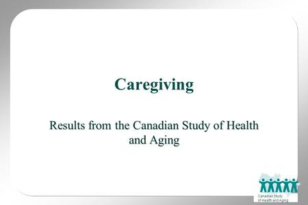Canadian Study of Health and Aging Caregiving Results from the Canadian Study of Health and Aging.