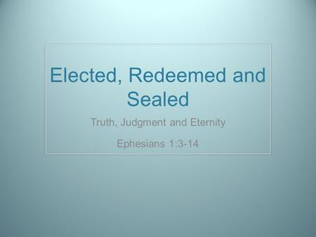 Elected, Redeemed and Sealed Truth, Judgment and Eternity Ephesians 1:3-14.