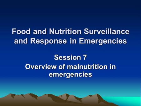 Food and Nutrition Surveillance and Response in Emergencies Session 7 Overview of malnutrition in emergencies.