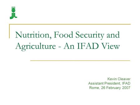 Nutrition, Food Security and Agriculture - An IFAD View Kevin Cleaver Assistant President, IFAD Rome, 26 February 2007.