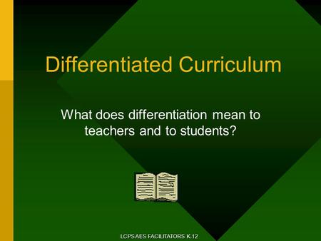 Differentiated Curriculum What does differentiation mean to teachers and to students? LCPS AES FACILITATORS K-12.