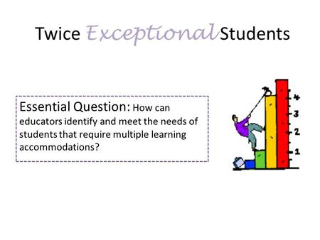 Twice Exceptional Students Essential Question: How can educators identify and meet the needs of students that require multiple learning accommodations?