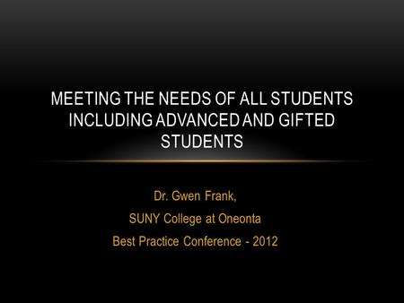 Dr. Gwen Frank, SUNY College at Oneonta Best Practice Conference - 2012 MEETING THE NEEDS OF ALL STUDENTS INCLUDING ADVANCED AND GIFTED STUDENTS.