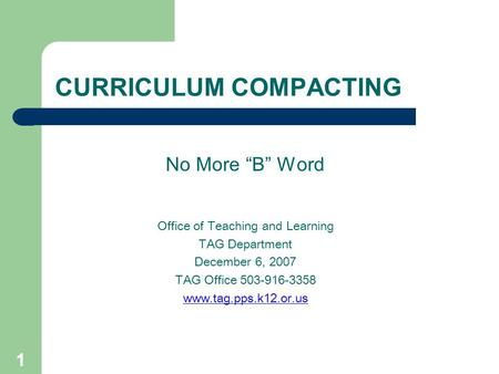 "1 CURRICULUM COMPACTING No More ""B"" Word Office of Teaching and Learning TAG Department December 6, 2007 TAG Office 503-916-3358 www.tag.pps.k12.or.us."