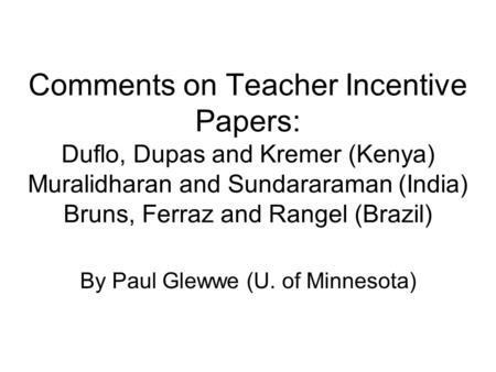 Comments on Teacher Incentive Papers: Duflo, Dupas and Kremer (Kenya) Muralidharan and Sundararaman (India) Bruns, Ferraz and Rangel (Brazil) By Paul Glewwe.