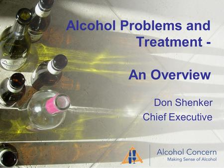 Alcohol Problems and Treatment - An Overview Don Shenker Chief Executive.