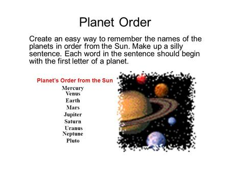 Planet Order Create an easy way to remember the names of the planets in order from the Sun. Make up a silly sentence. Each word in the sentence should.
