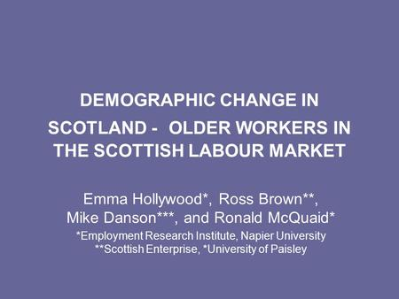 DEMOGRAPHIC CHANGE IN SCOTLAND - OLDER WORKERS IN THE SCOTTISH LABOUR MARKET Emma Hollywood*, Ross Brown**, Mike Danson***, and Ronald McQuaid* *Employment.