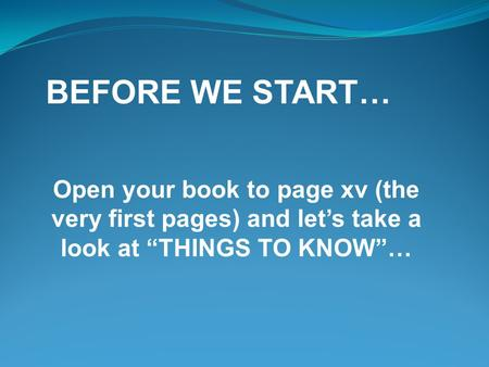 "BEFORE WE START… Open your book to page xv (the very first pages) and let's take a look at ""THINGS TO KNOW""…"