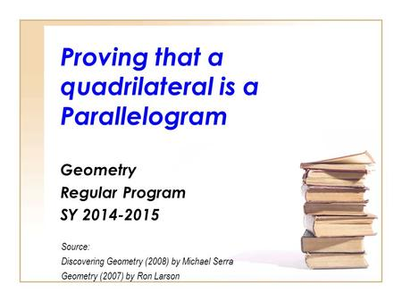Proving that a quadrilateral is a Parallelogram Geometry Regular Program SY 2014-2015 Source: Discovering Geometry (2008) by Michael Serra Geometry (2007)