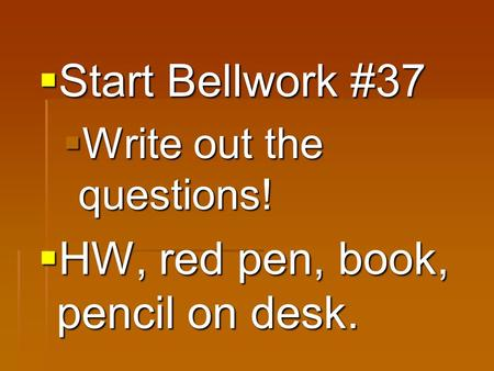 Start Bellwork #37  Write out the questions!  HW, red pen, book, pencil on desk.