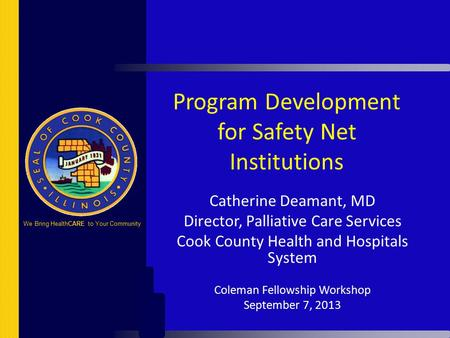Program Development for Safety Net Institutions Catherine Deamant, MD Director, Palliative Care Services Cook County Health and Hospitals System Coleman.
