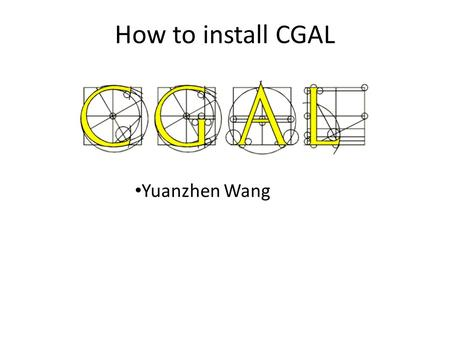"How to install CGAL Yuanzhen Wang. What is CGAL Computational Geometry Algorithms Library ""Provide easy access to efficient and reliable geometric algorithms."