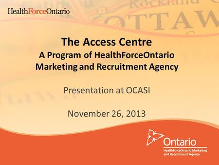 1 The Access Centre A Program of HealthForceOntario Marketing and Recruitment Agency Presentation at OCASI November 26, 2013.
