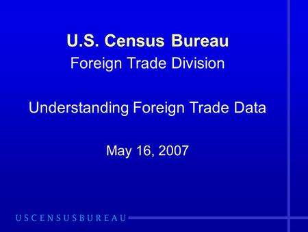 U.S. Census Bureau Foreign Trade Division Understanding Foreign Trade Data May 16, 2007.