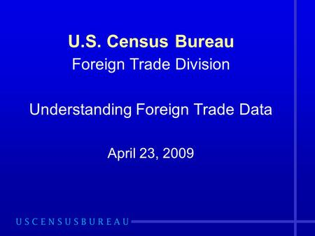 U.S. Census Bureau Foreign Trade Division Understanding Foreign Trade Data April 23, 2009.