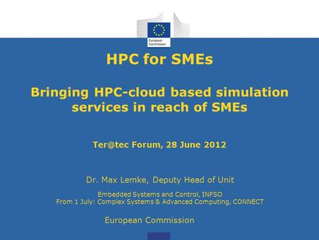 HPC for SMEs Bringing HPC-cloud based simulation services in reach of SMEs Forum, 28 June 2012 Dr. Max Lemke, Deputy Head of Unit Embedded Systems.