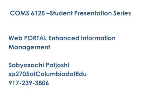 COMS 6125 –Student Presentation Series Web PORTAL Enhanced Information Management Sabyasachi Patjoshi sp2705atColumbiadotEdu 917-239-3806.