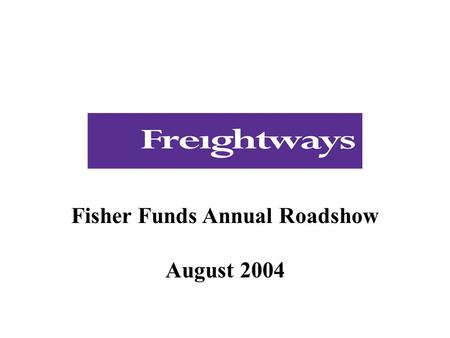 Fisher Funds Annual Roadshow August 2004. Presentation  Introduction to Freightways  Industry, business description and strategy  Financial performance.