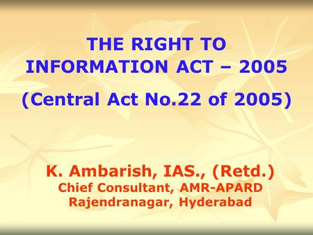 THE RIGHT TO INFORMATION ACT – 2005 (Central Act No.22 of 2005) K. Ambarish, IAS., (Retd.) Chief Consultant, AMR-APARD Rajendranagar, Hyderabad.