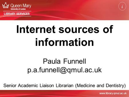 LIBRARY SERVICES Internet sources of information Paula Funnell Senior Academic Liaison Librarian (Medicine and Dentistry)