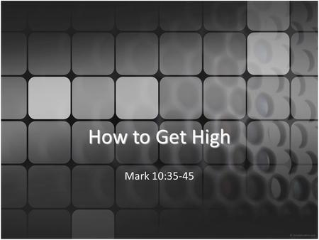 How to Get High Mark 10:35-45. Mark 10:35 And James and John, the sons of Zebedee, came up to [Jesus] and said to him, Teacher, we want you to do for.