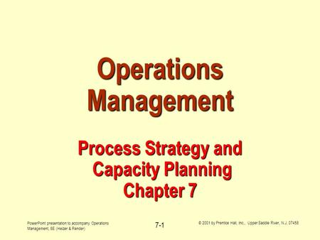 PowerPoint presentation to accompany Operations Management, 6E (Heizer & Render) © 2001 by Prentice Hall, Inc., Upper Saddle River, N.J. 07458 7-1 Operations.